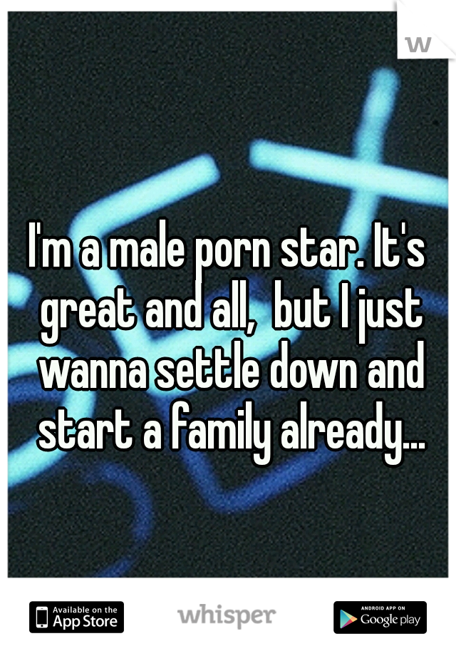 I'm a male porn star. It's great and all,  but I just wanna settle down and start a family already...
