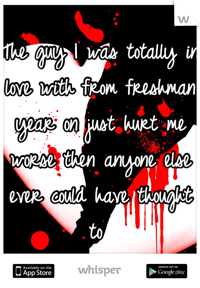 The guy I was totally in love with from freshman year on just hurt me worse then anyone else ever could have thought to