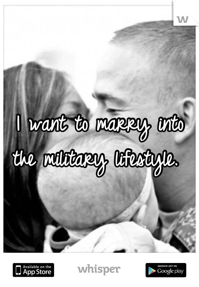 I want to marry into the military lifestyle.
