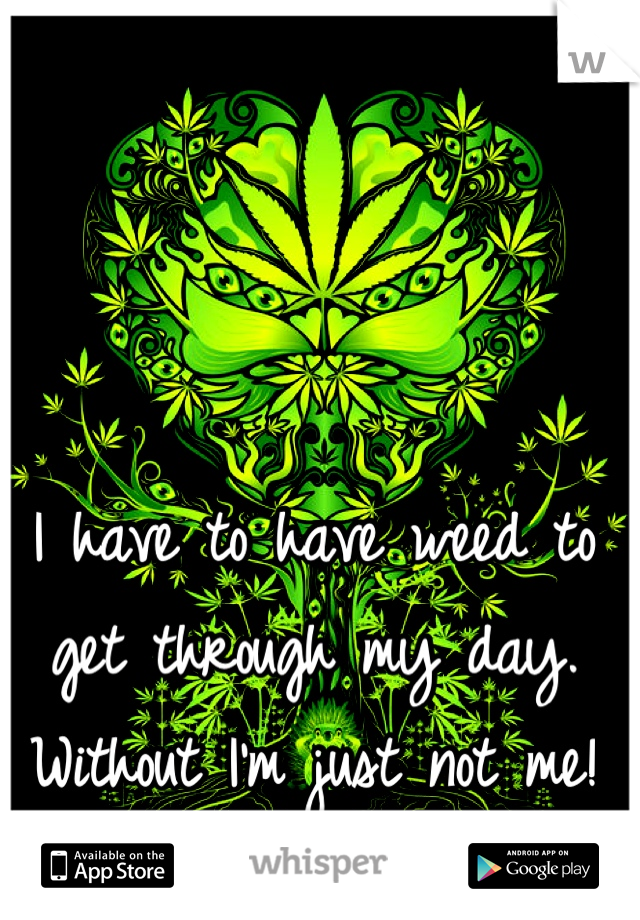 I have to have weed to get through my day. Without I'm just not me!
