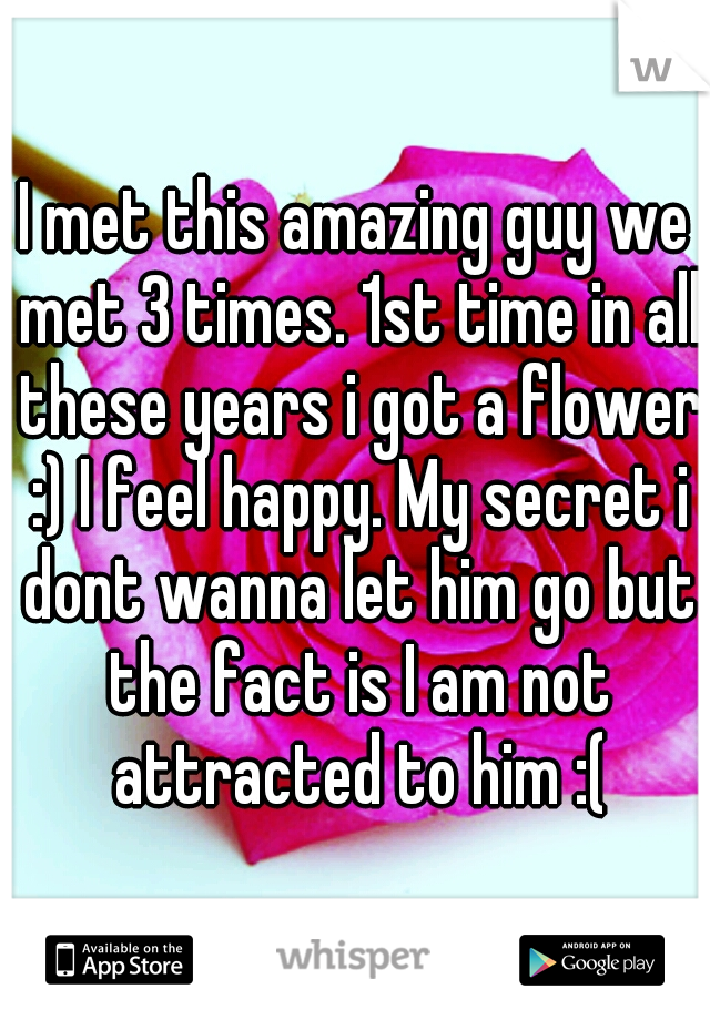 I met this amazing guy we met 3 times. 1st time in all these years i got a flower :) I feel happy. My secret i dont wanna let him go but the fact is I am not attracted to him :(