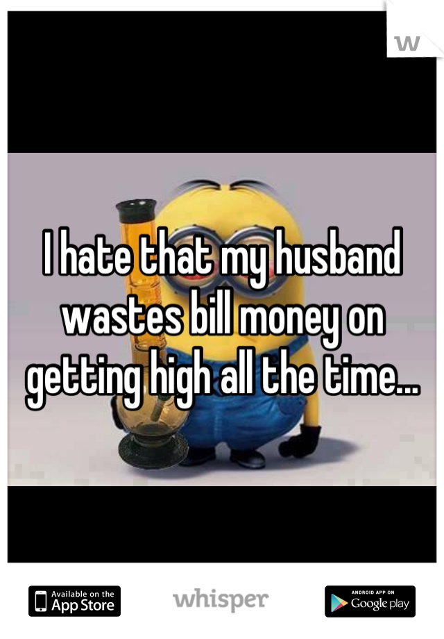 I hate that my husband wastes bill money on getting high all the time...