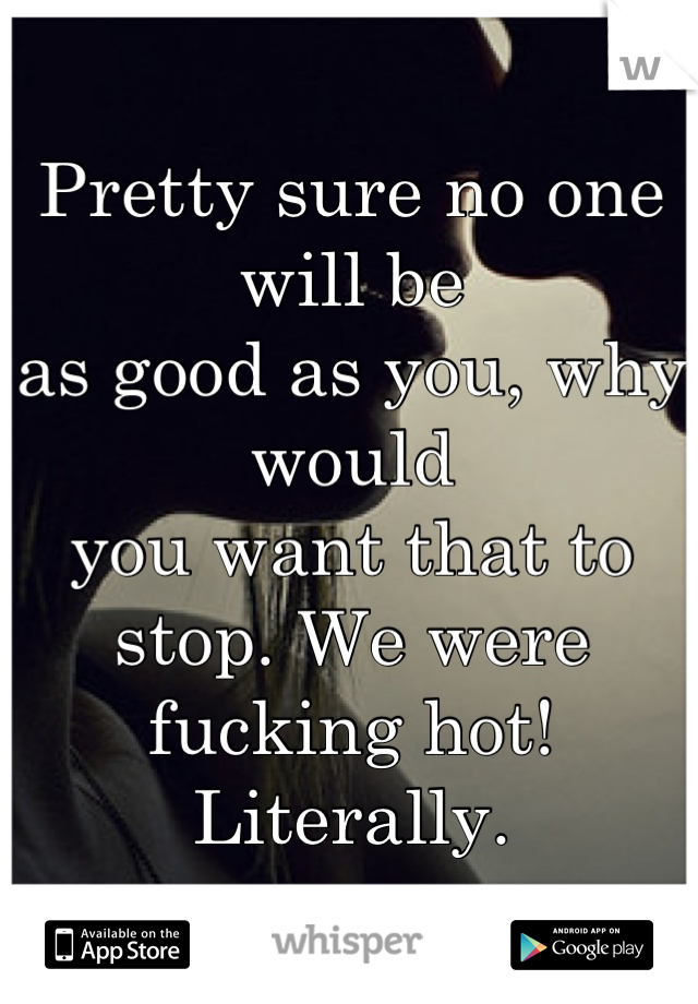 Pretty sure no one will be  as good as you, why would you want that to stop. We were  fucking hot! Literally.