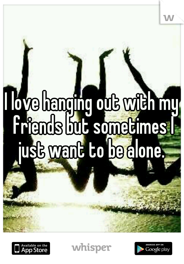 I love hanging out with my friends but sometimes I just want to be alone.