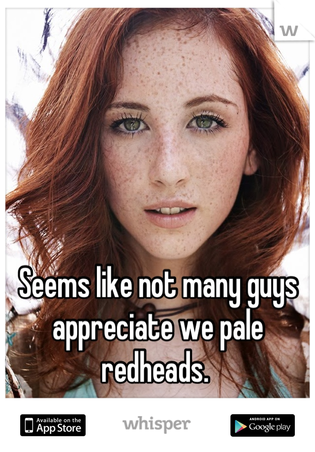 Seems like not many guys appreciate we pale redheads.