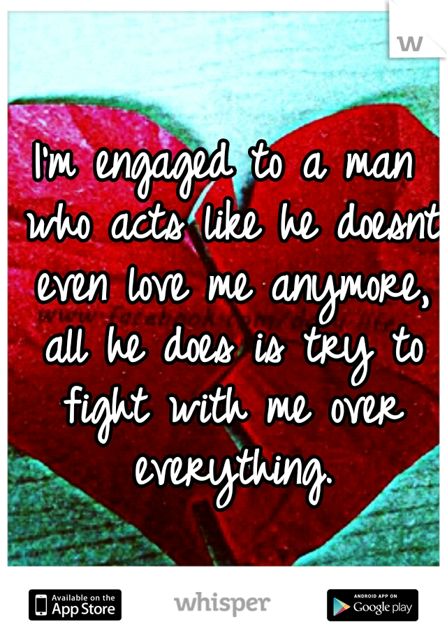I'm engaged to a man who acts like he doesnt even love me anymore, all he does is try to fight with me over everything.