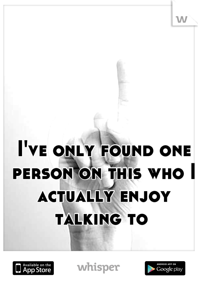 I've only found one person on this who I actually enjoy talking to