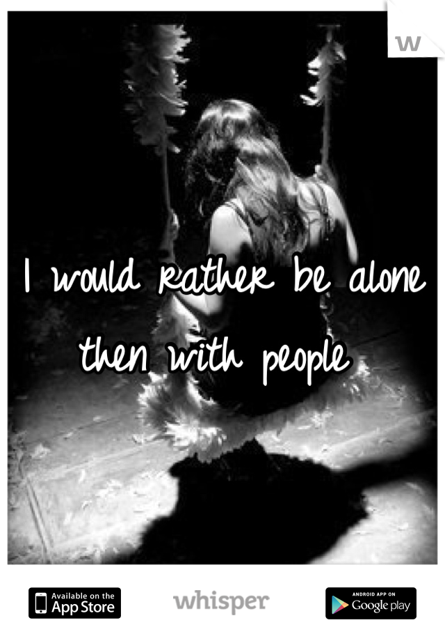 I would rather be alone then with people