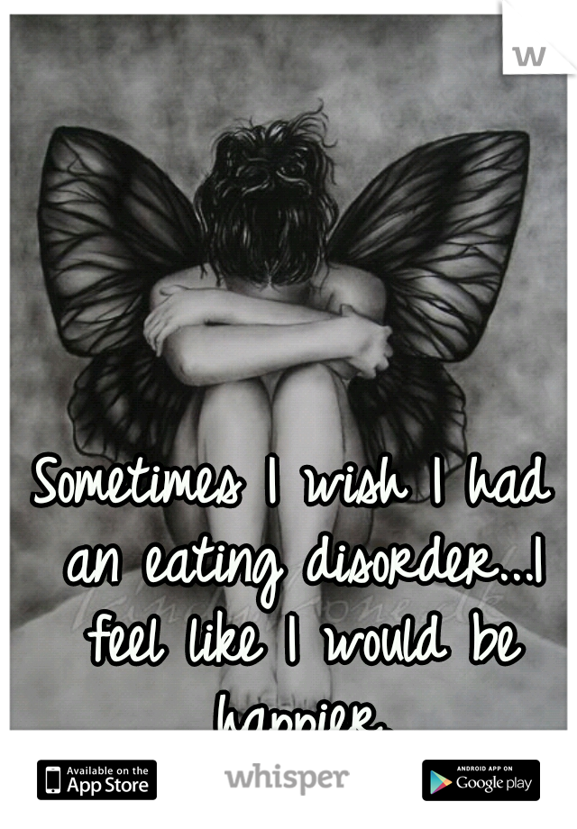 Sometimes I wish I had an eating disorder...I feel like I would be happier.
