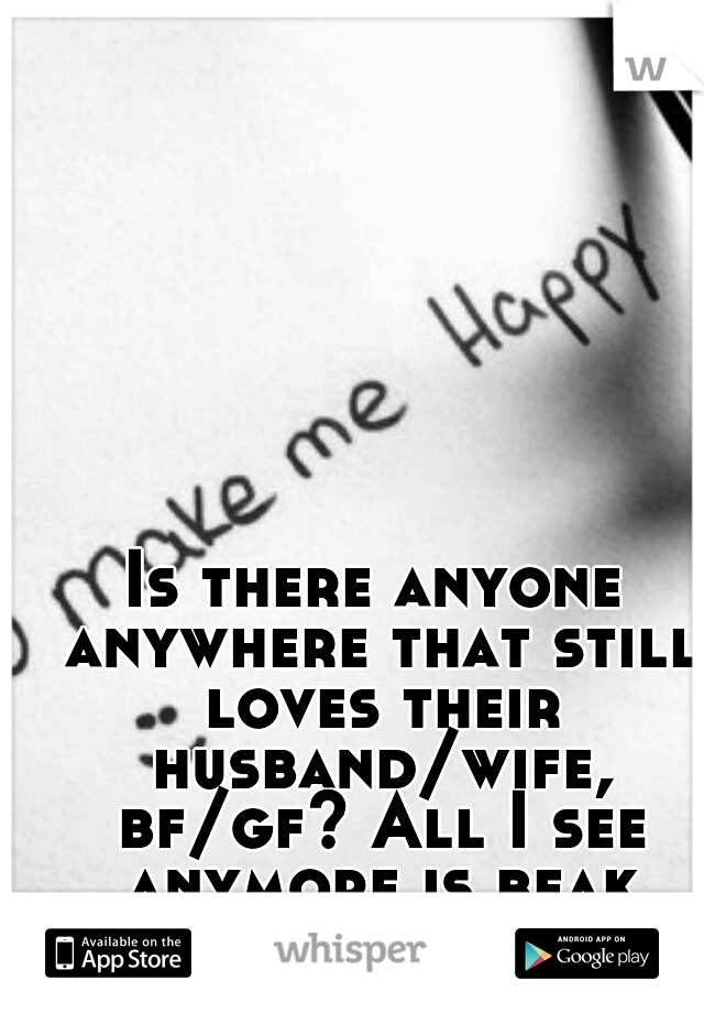 Is there anyone anywhere that still loves their husband/wife, bf/gf? All I see anymore is beak ups/divorve..