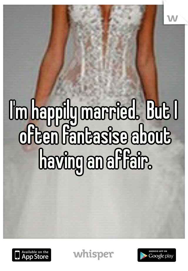 I'm happily married.  But I often fantasise about having an affair.