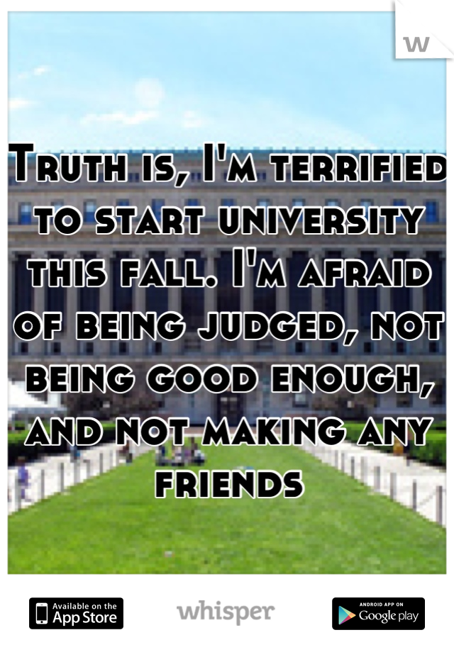 Truth is, I'm terrified to start university this fall. I'm afraid of being judged, not being good enough, and not making any friends