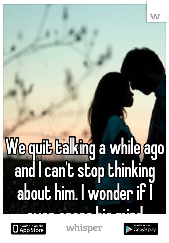 We quit talking a while ago and I can't stop thinking about him. I wonder if I ever cross his mind