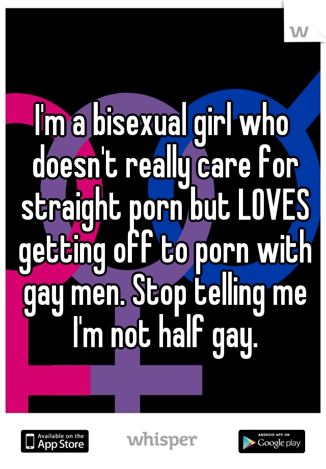 I'm a bisexual girl who doesn't really care for straight porn but LOVES getting off to porn with gay men. Stop telling me I'm not half gay.
