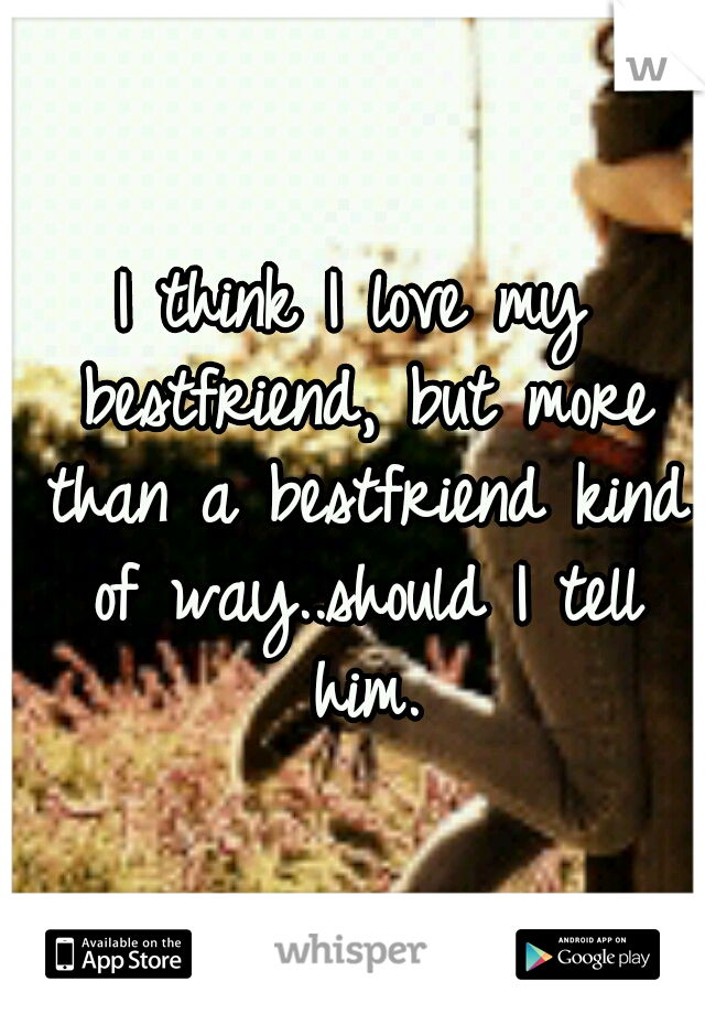 I think I love my bestfriend, but more than a bestfriend kind of way..should I tell him.