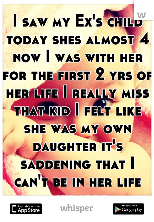 I saw my Ex's child today shes almost 4 now I was with her for the first 2 yrs of her life I really miss that kid I felt like she was my own daughter it's saddening that I can't be in her life anymore