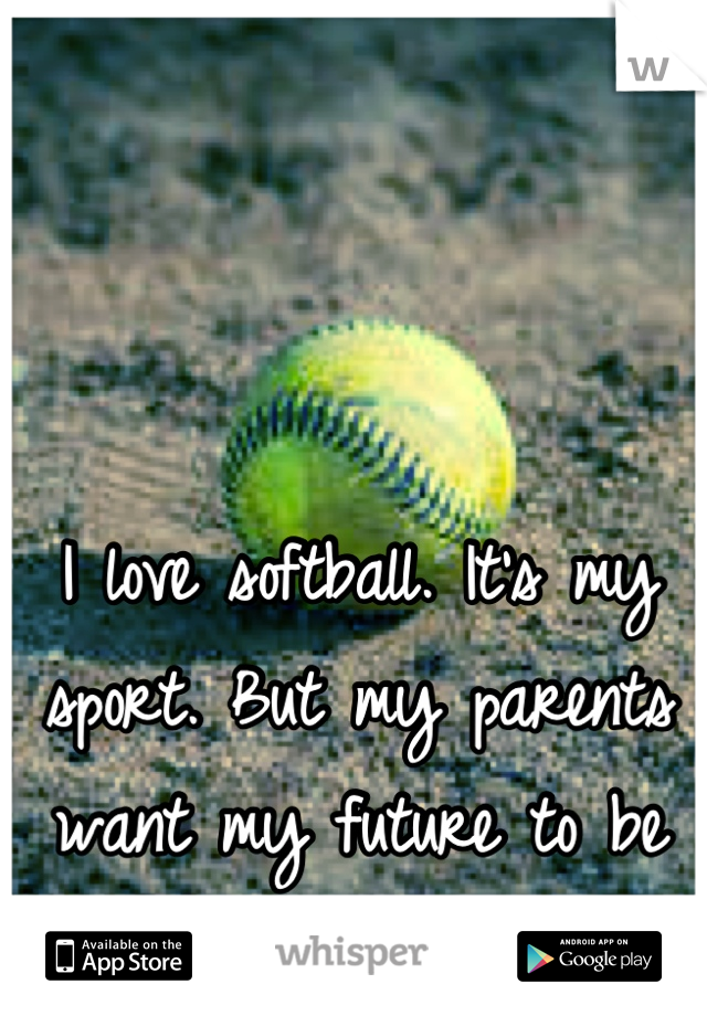 I love softball. It's my sport. But my parents want my future to be about volleyball.. Idk what to do...