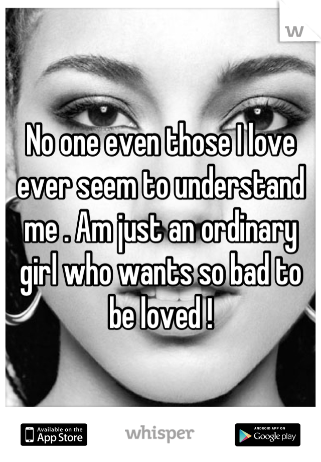 No one even those I love ever seem to understand me . Am just an ordinary girl who wants so bad to be loved !
