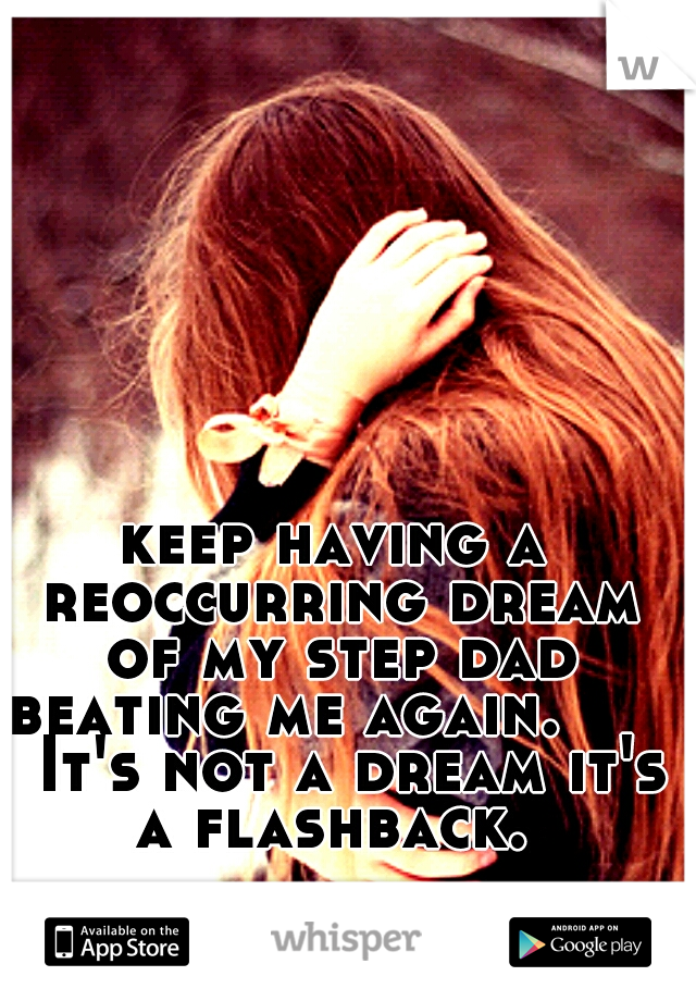 keep having a reoccurring dream of my step dad beating me again.       It's not a dream it's a flashback.