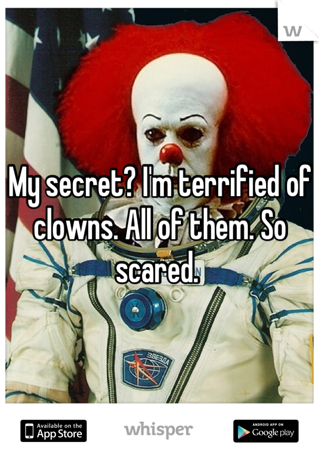 My secret? I'm terrified of clowns. All of them. So scared.