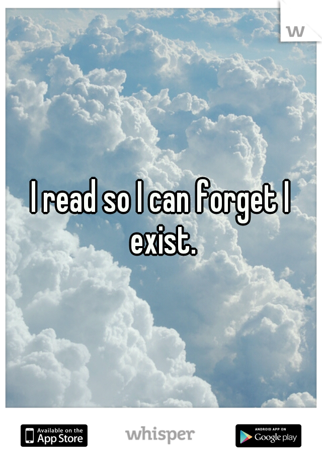 I read so I can forget I exist.