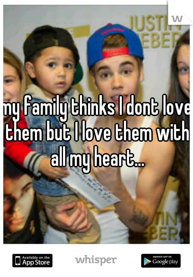 my family thinks I dont love them but I love them with all my heart...