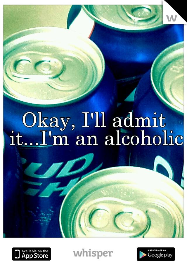 Okay, I'll admit it...I'm an alcoholic