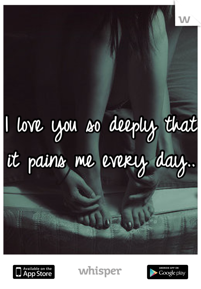 I love you so deeply that it pains me every day..