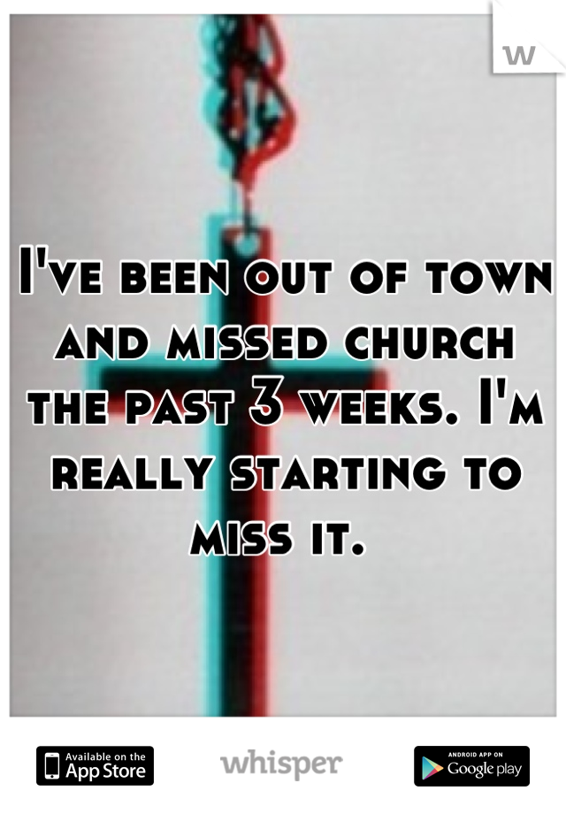 I've been out of town and missed church the past 3 weeks. I'm really starting to miss it.