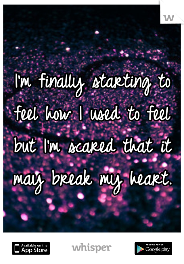 I'm finally starting to feel how I used to feel but I'm scared that it may break my heart.