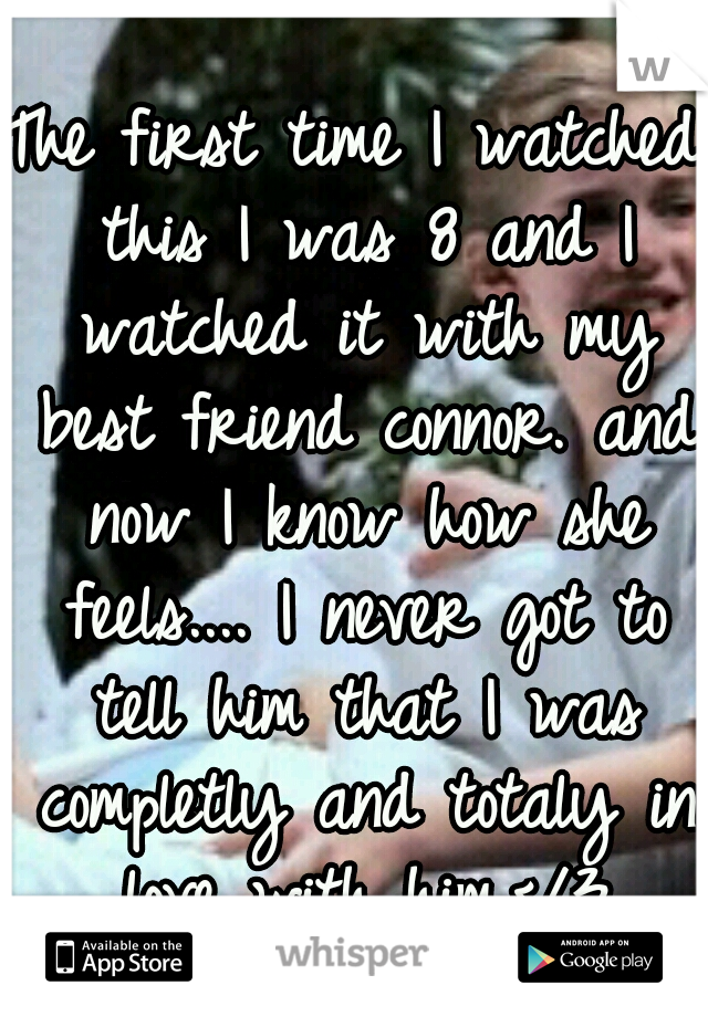 The first time I watched this I was 8 and I watched it with my best friend connor. and now I know how she feels.... I never got to tell him that I was completly and totaly in love with him.</3