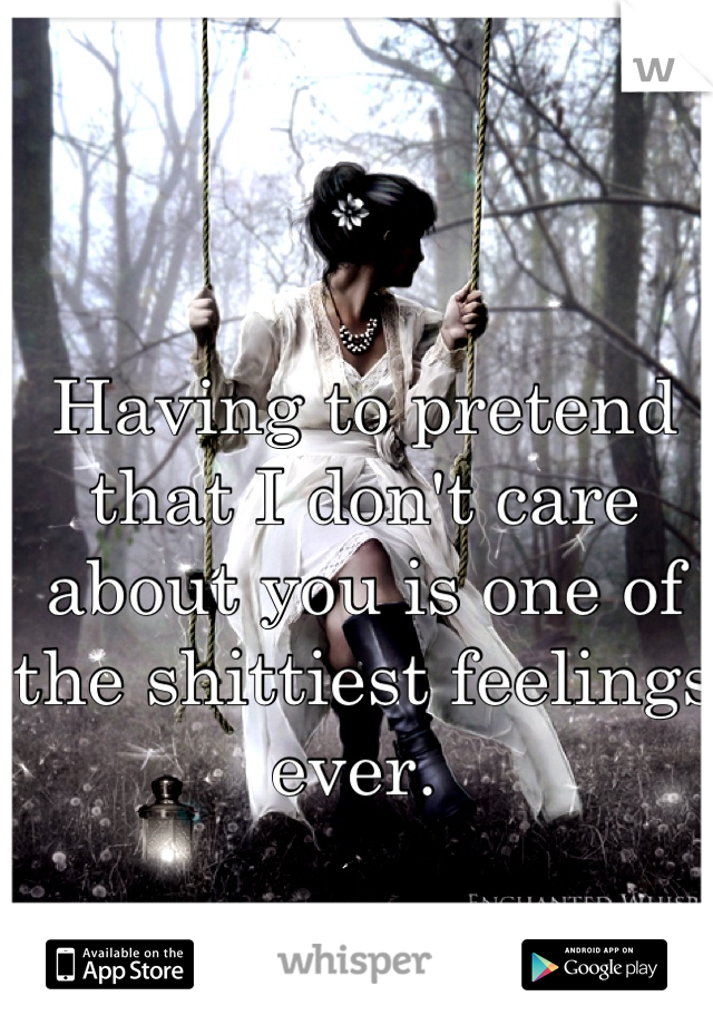 Having to pretend that I don't care about you is one of the shittiest feelings ever.