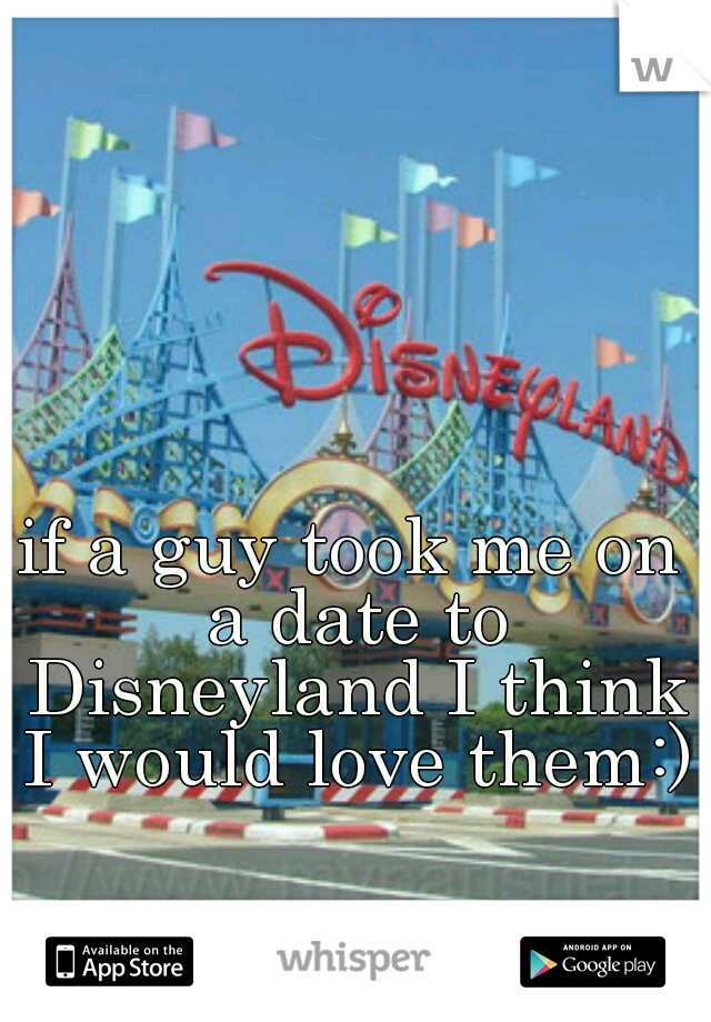 if a guy took me on a date to Disneyland I think I would love them:)
