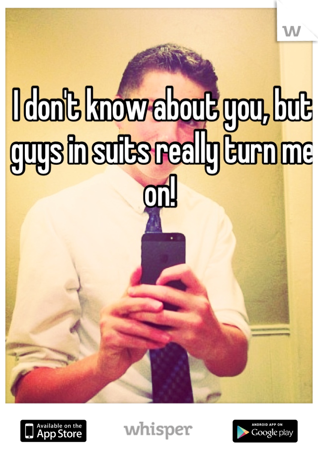 I don't know about you, but guys in suits really turn me on!