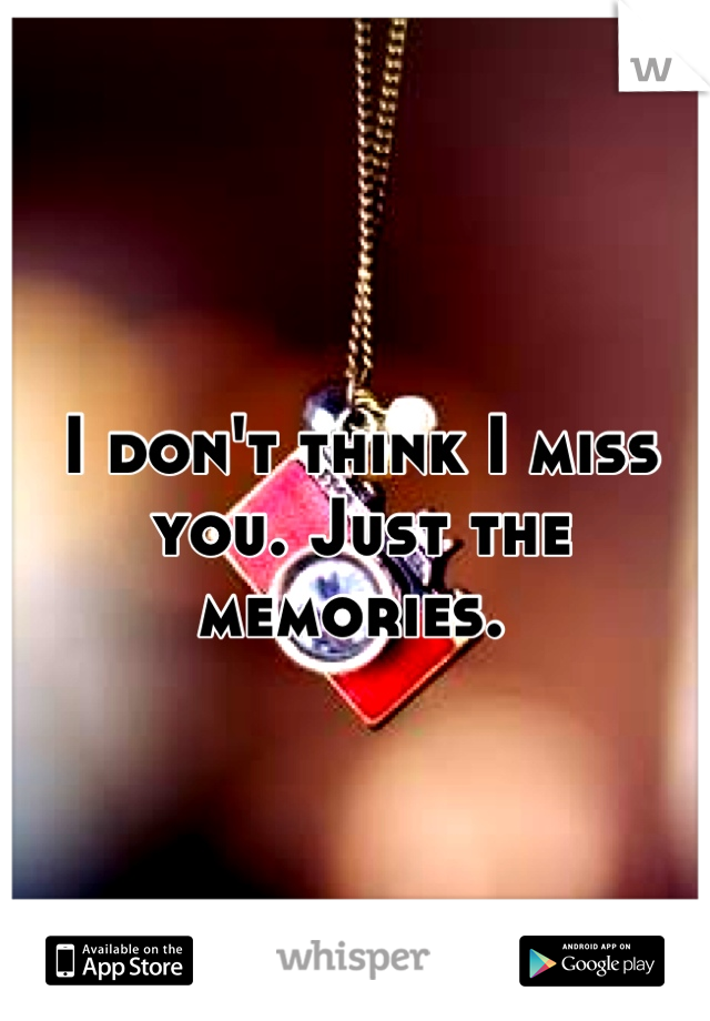 I don't think I miss you. Just the memories.