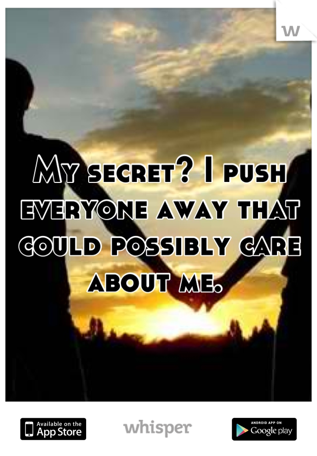 My secret? I push everyone away that could possibly care about me.