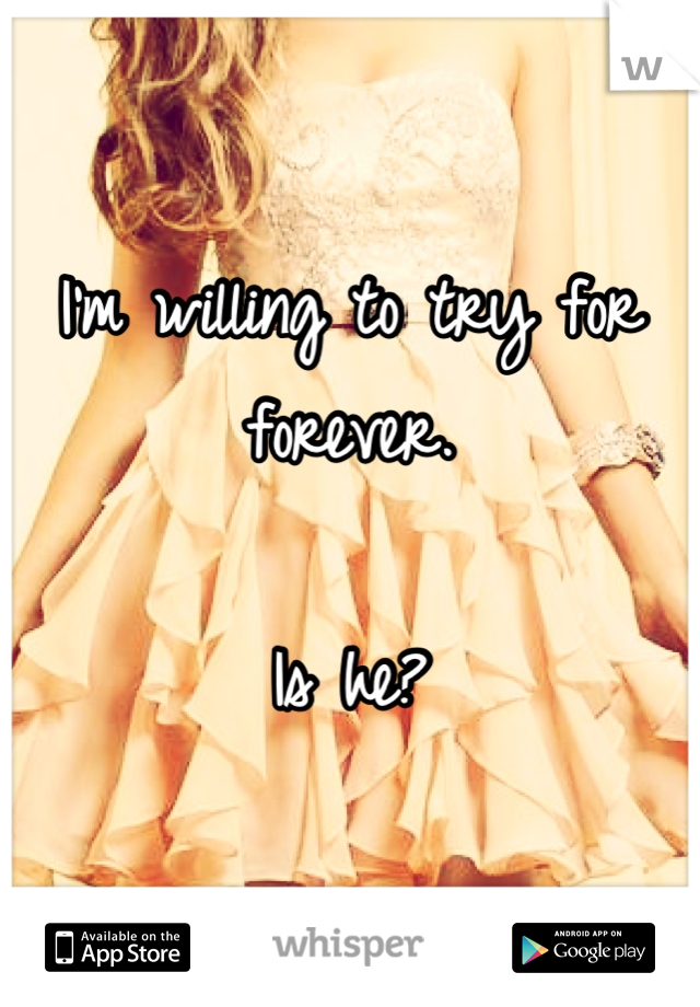 I'm willing to try for forever.  Is he?