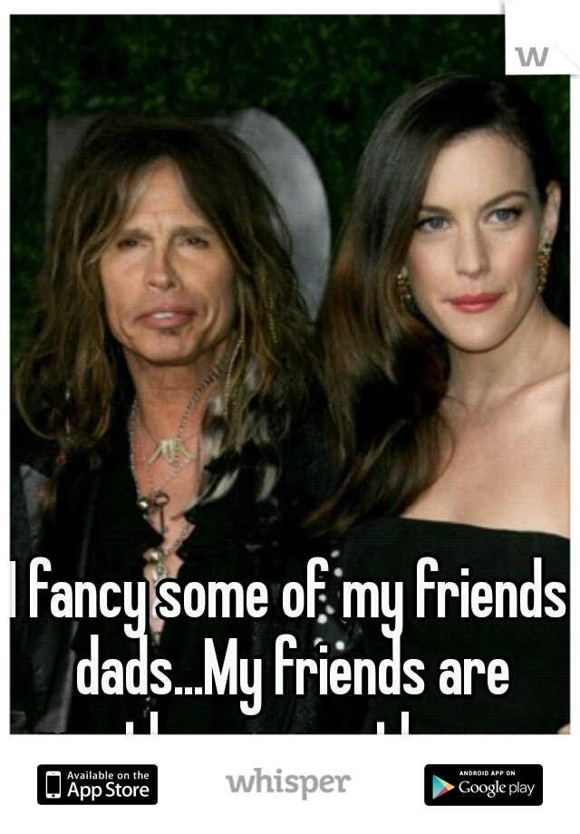 I fancy some of my friends dads...My friends are mostly younger than me so its ok :)