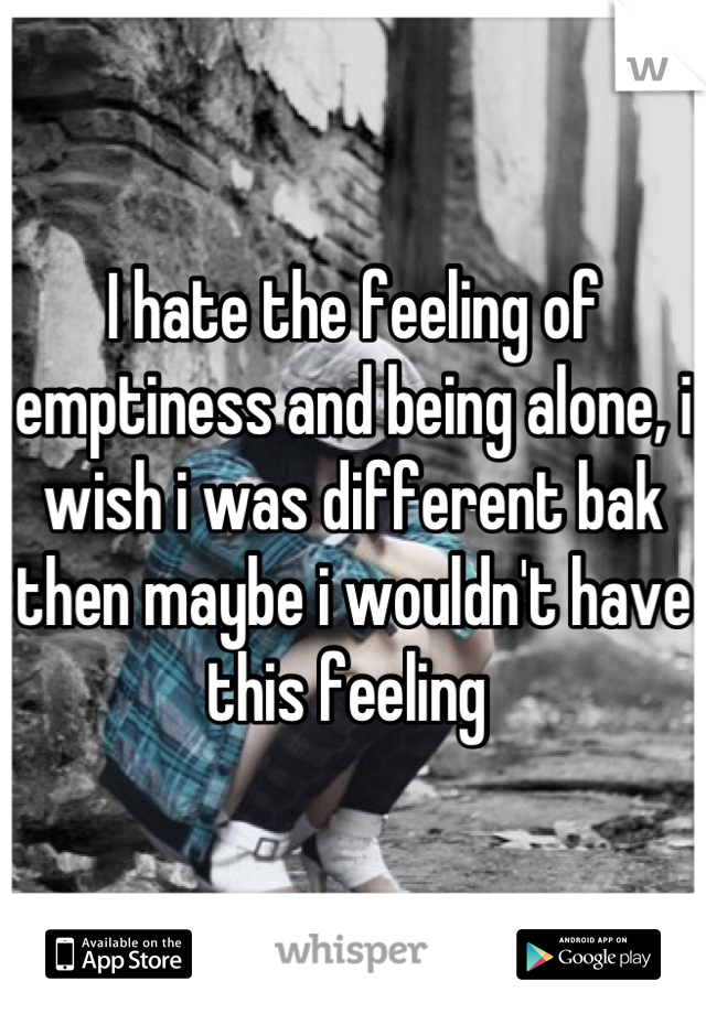 I hate the feeling of emptiness and being alone, i wish i was different bak then maybe i wouldn't have this feeling