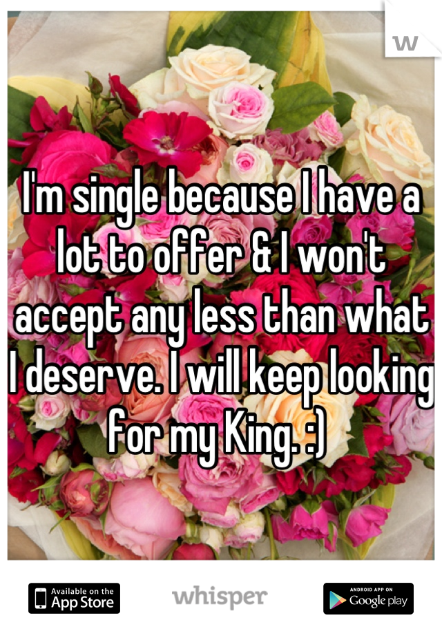 I'm single because I have a lot to offer & I won't accept any less than what I deserve. I will keep looking for my King. :)