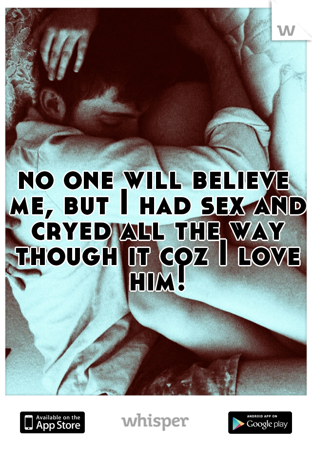 no one will believe me, but I had sex and cryed all the way though it coz I love him!