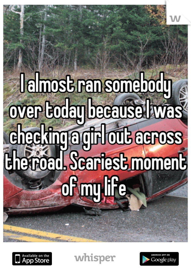 I almost ran somebody over today because I was checking a girl out across the road. Scariest moment of my life