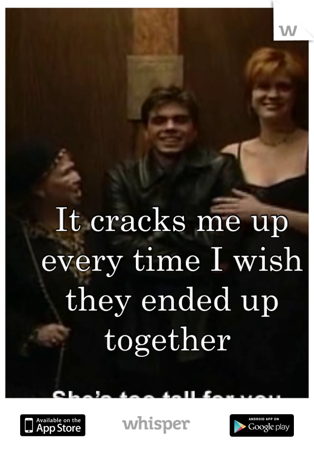 It cracks me up every time I wish they ended up together