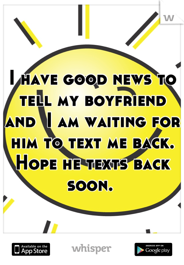 I have good news to tell my boyfriend and  I am waiting for him to text me back. Hope he texts back soon.