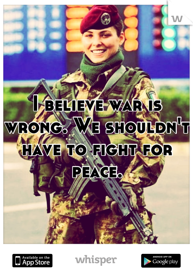 I believe war is wrong. We shouldn't have to fight for peace.