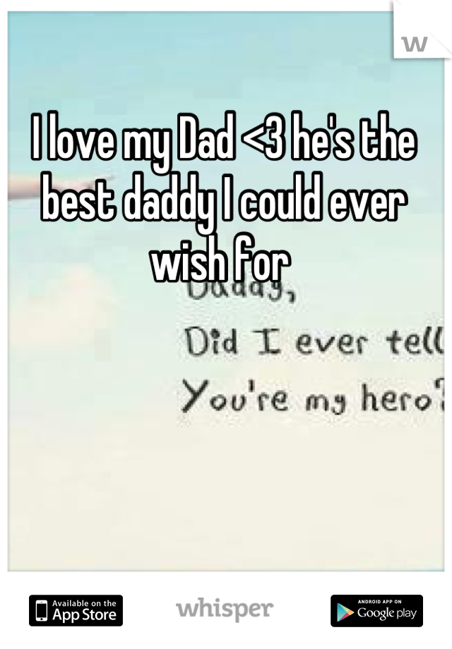 I love my Dad <3 he's the best daddy I could ever wish for