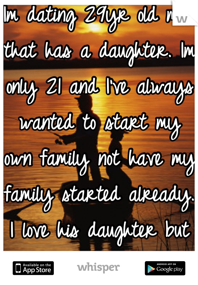 Im dating 29yr old man that has a daughter. Im only 21 and I've always wanted to start my own family not have my family started already. I love his daughter but its just not the same.