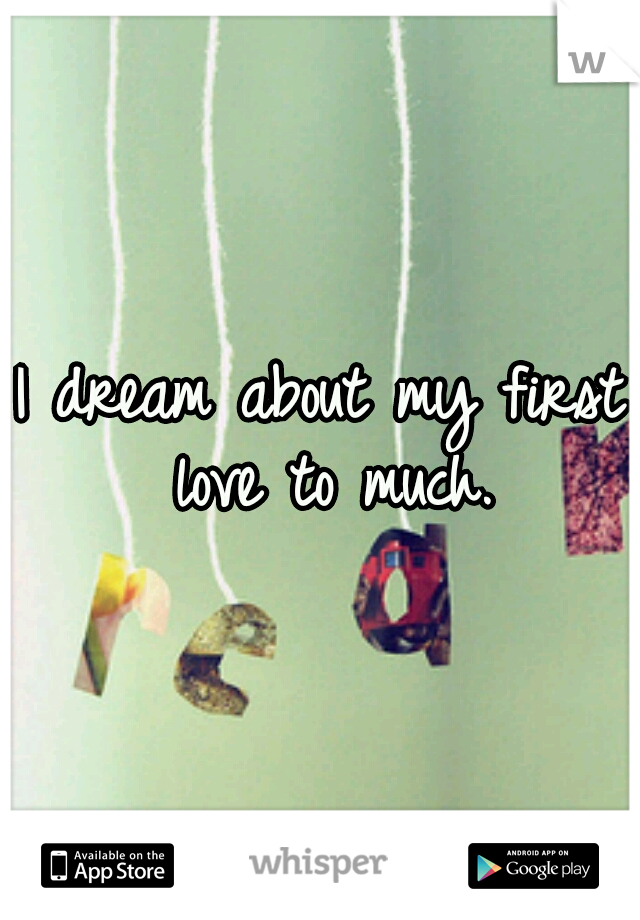 I dream about my first love to much.