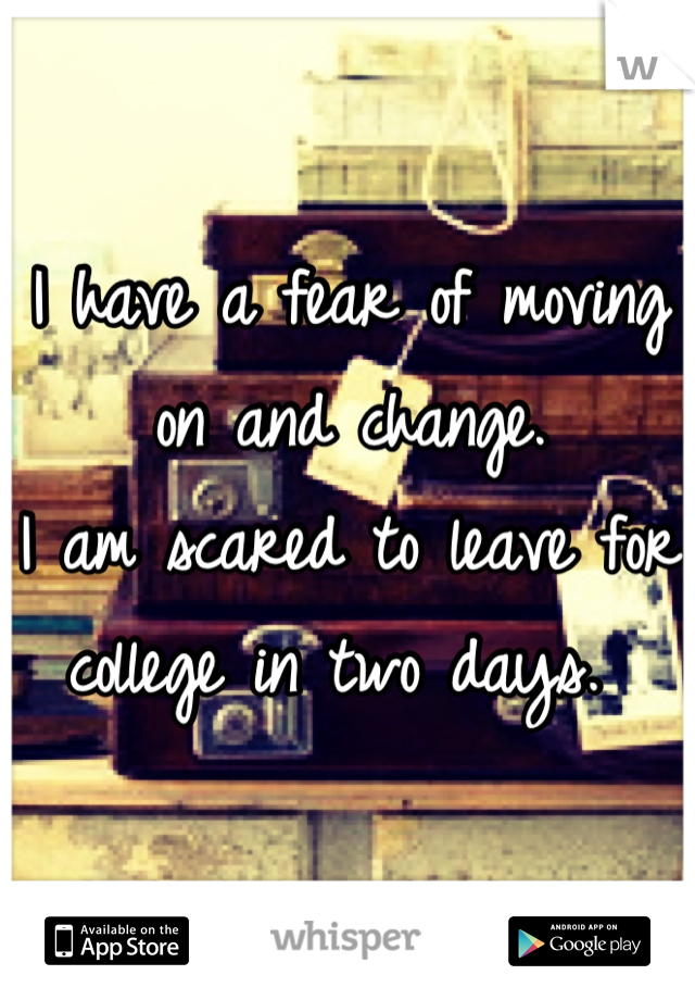 I have a fear of moving on and change. I am scared to leave for college in two days.