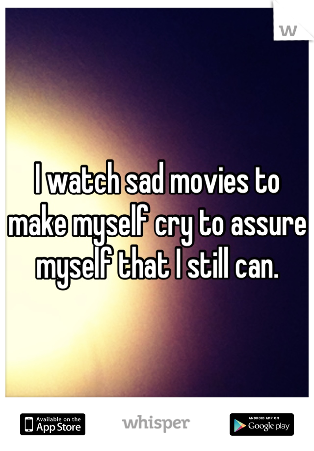 I watch sad movies to make myself cry to assure myself that I still can.